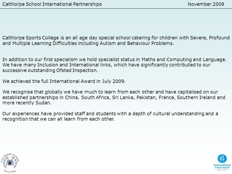 November 2009 Calthorpe Sports College is an all age day special school catering for children with Severe, Profound and Multiple Learning Difficulties including Autism and Behaviour Problems.
