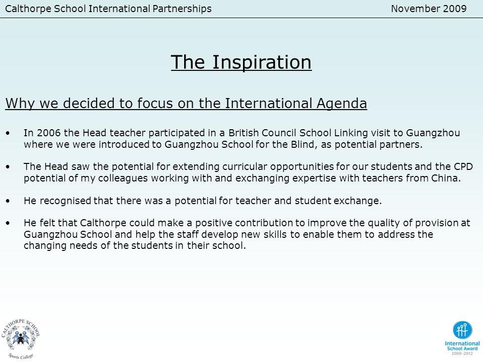 Calthorpe School International PartnershipsNovember 2009 The Inspiration Why we decided to focus on the International Agenda In 2006 the Head teacher