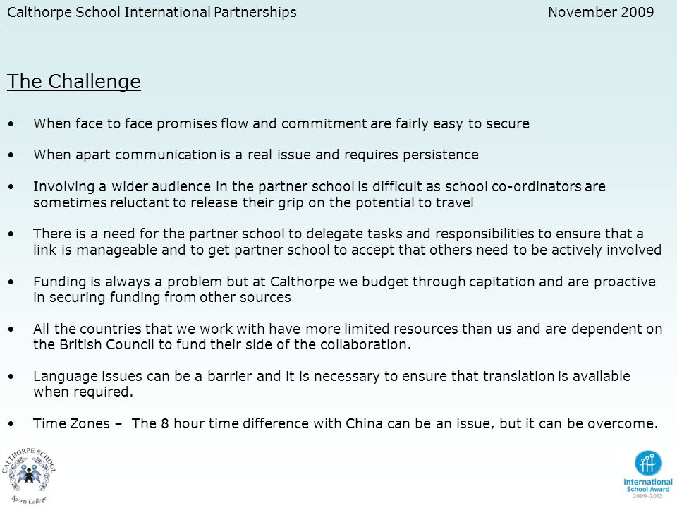 Calthorpe School International PartnershipsNovember 2009 The Challenge When face to face promises flow and commitment are fairly easy to secure When a