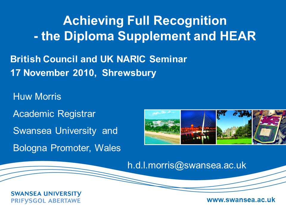 www.swansea.ac.uk Achieving Full Recognition - the Diploma Supplement and HEAR British Council and UK NARIC Seminar 17 November 2010, Shrewsbury Huw M