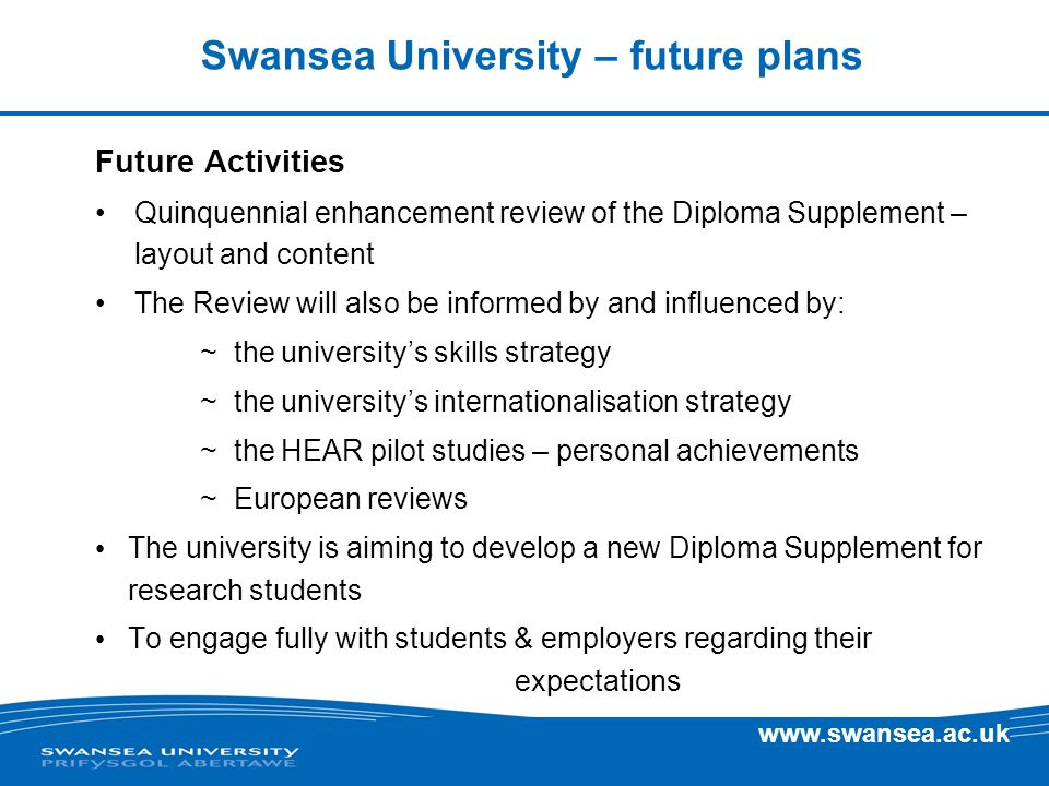www.swansea.ac.uk Swansea University – future plans Future Activities Quinquennial enhancement review of the Diploma Supplement – layout and content T