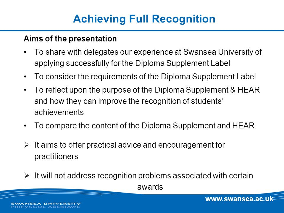 www.swansea.ac.uk The HEAR The Recognition of HEAR – internationally The HEAR and Diploma Supplements are virtually identical The Diploma Supplement is recognised internally and is strictly regulated through the award of the Label In the interests of students the HEAR must also carry with it that international recognition or, if it is a national document, should a UK body assess institutions documents.