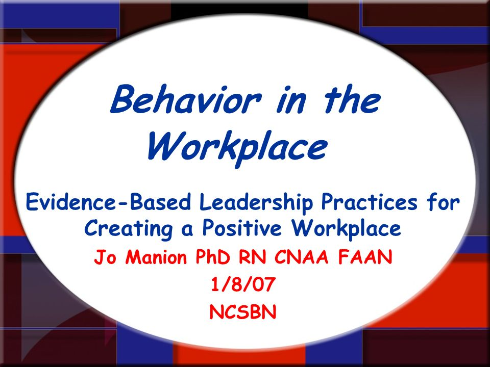 Behavior in the Workplace Evidence-Based Leadership Practices for Creating a Positive Workplace Jo Manion PhD RN CNAA FAAN 1/8/07 NCSBN