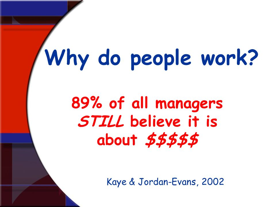 89% of all managers STILL believe it is about $$$$$ Why do people work? Kaye & Jordan-Evans, 2002