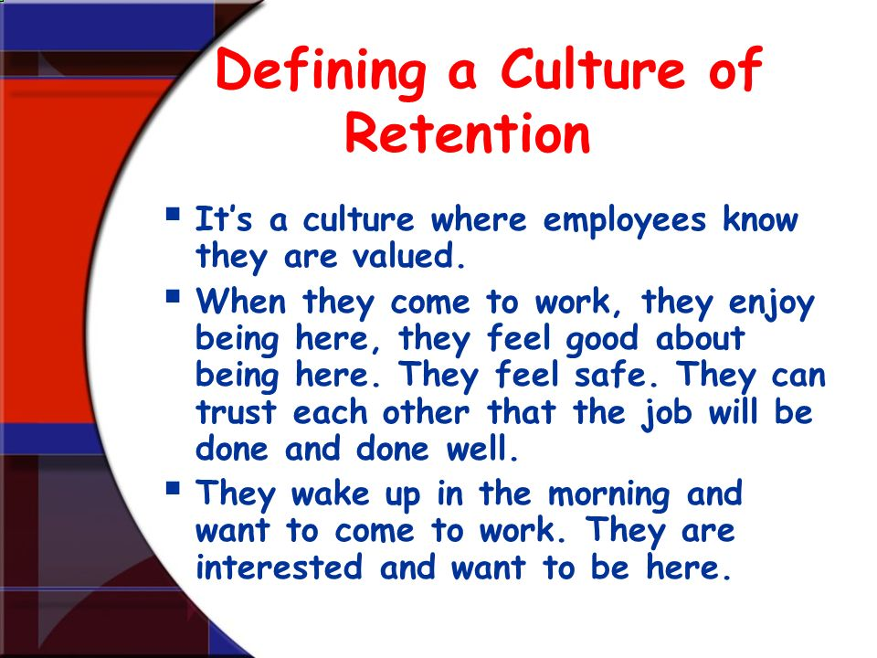Defining a Culture of Retention Its a culture where employees know they are valued. When they come to work, they enjoy being here, they feel good abou