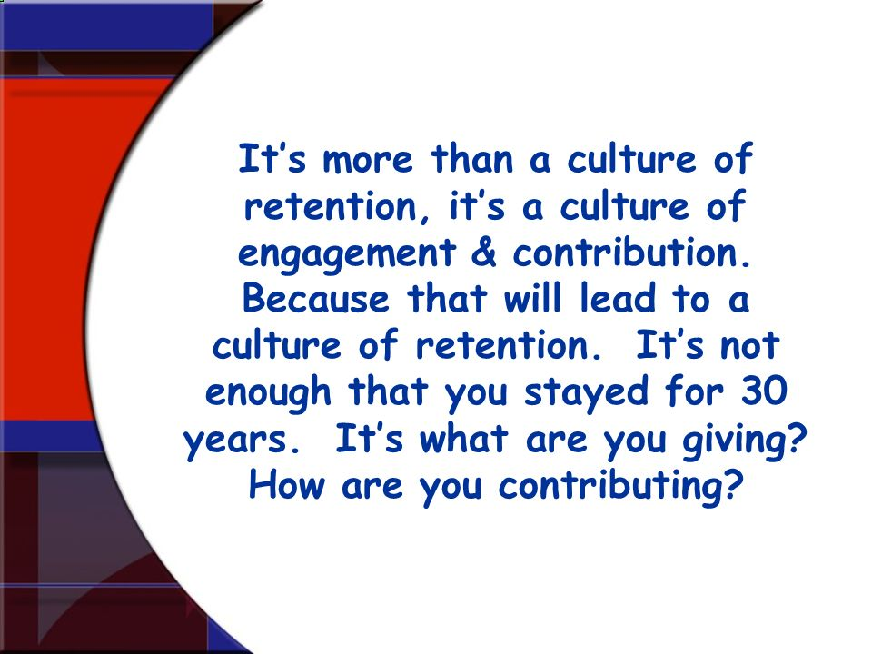 Its more than a culture of retention, its a culture of engagement & contribution. Because that will lead to a culture of retention. Its not enough tha