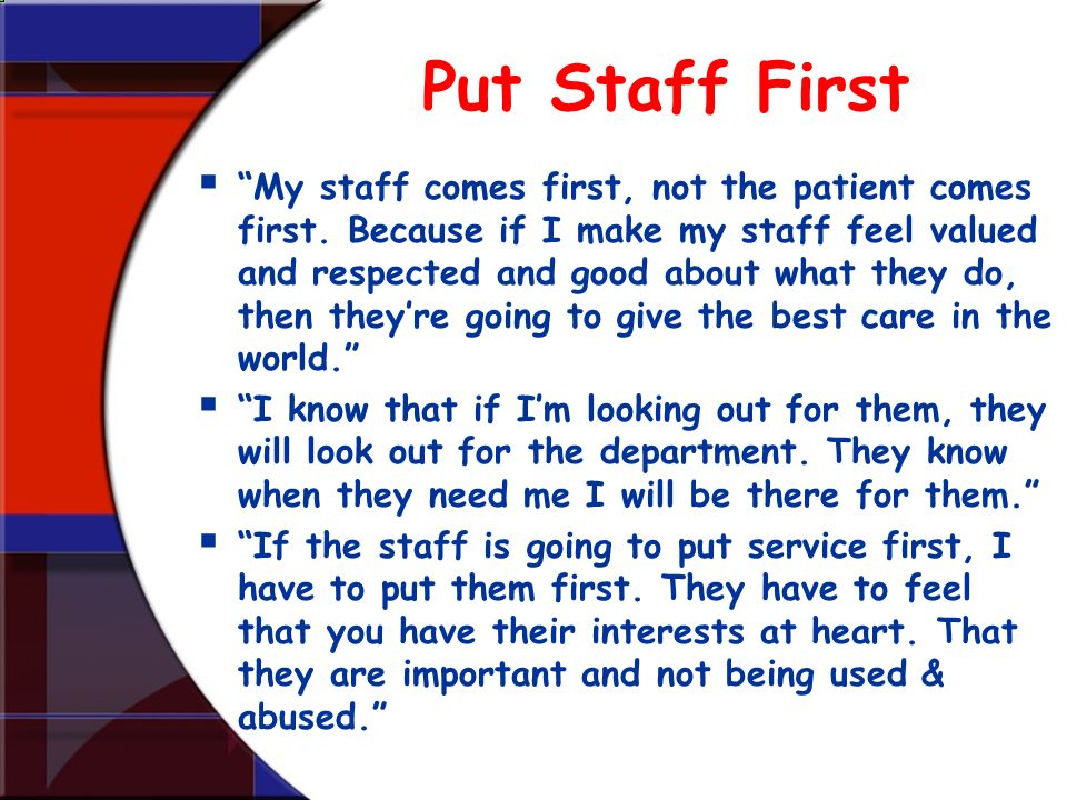 Put Staff First My staff comes first, not the patient comes first. Because if I make my staff feel valued and respected and good about what they do, t
