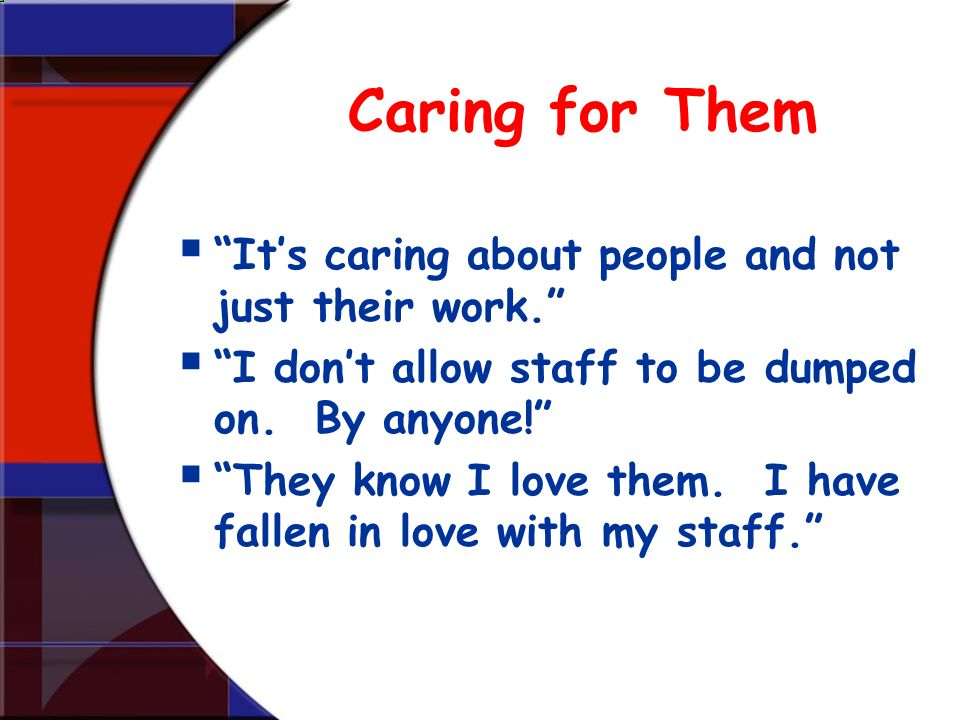 Caring for Them Its caring about people and not just their work. I dont allow staff to be dumped on. By anyone! They know I love them. I have fallen i