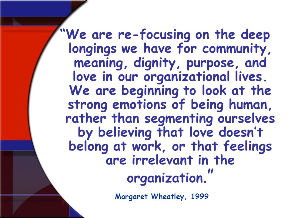 We are re-focusing on the deep longings we have for community, meaning, dignity, purpose, and love in our organizational lives. We are beginning to lo