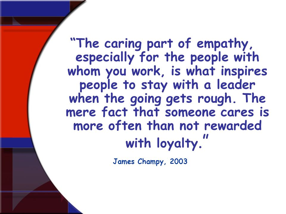 The caring part of empathy, especially for the people with whom you work, is what inspires people to stay with a leader when the going gets rough. The