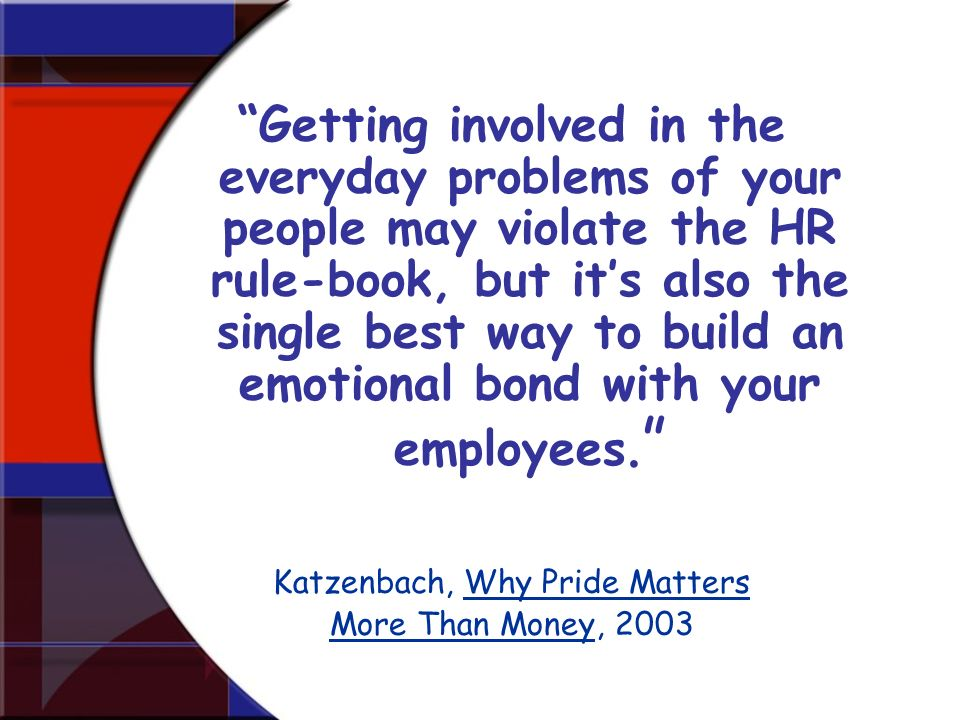 Getting involved in the everyday problems of your people may violate the HR rule-book, but its also the single best way to build an emotional bond wit