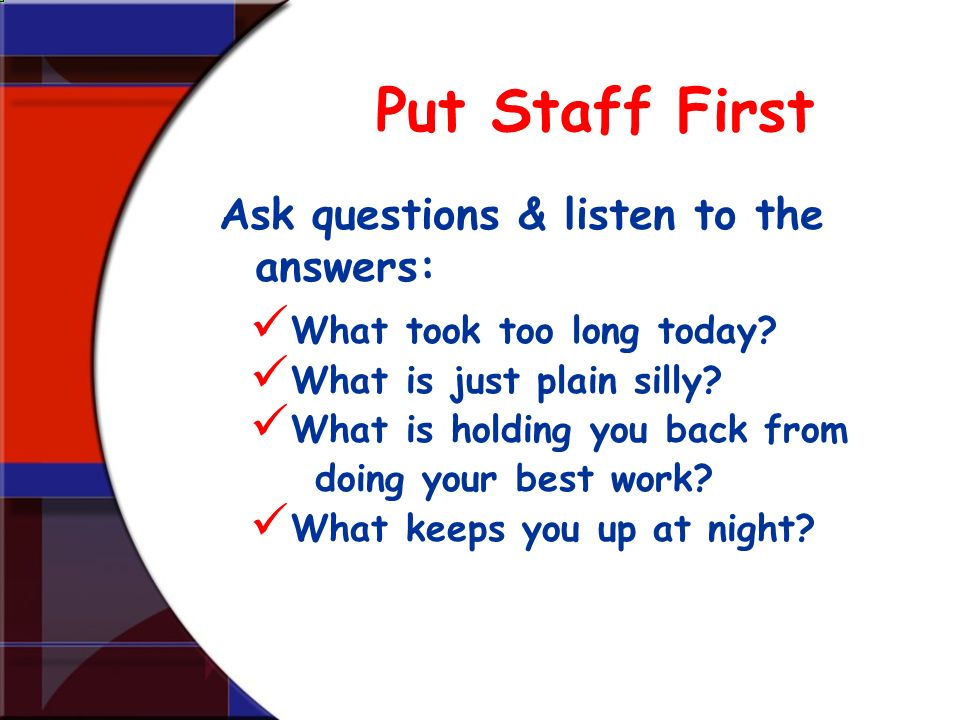 Put Staff First What took too long today? What is just plain silly? What is holding you back from doing your best work? What keeps you up at night? As