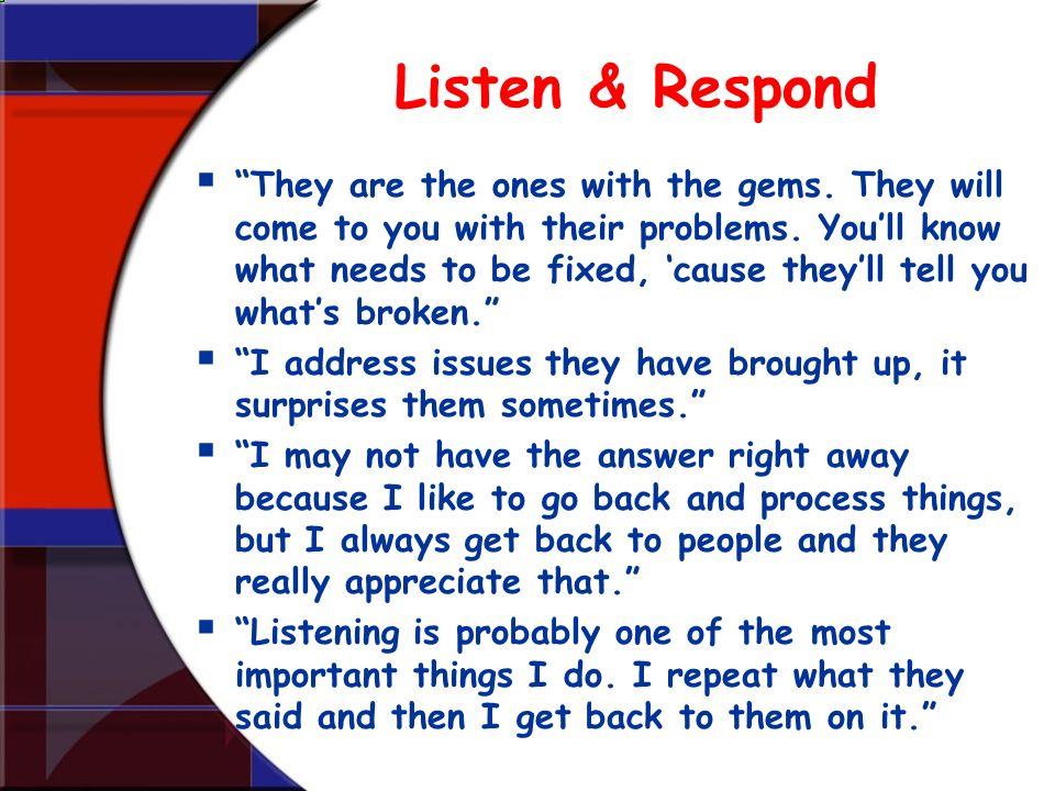 Listen & Respond They are the ones with the gems. They will come to you with their problems. Youll know what needs to be fixed, cause theyll tell you