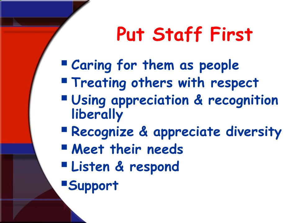 Put Staff First Caring for them as people Treating others with respect Using appreciation & recognition liberally Recognize & appreciate diversity Mee