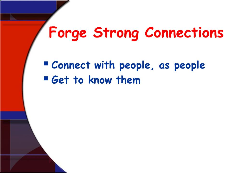 Forge Strong Connections Connect with people, as people Get to know them
