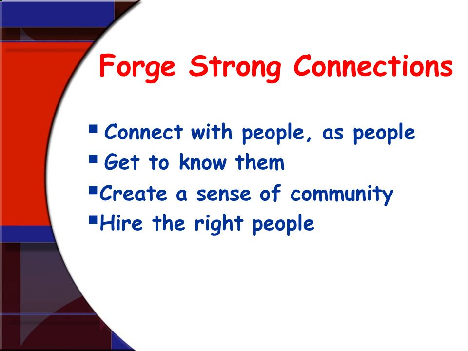 Forge Strong Connections Connect with people, as people Get to know them Create a sense of community Hire the right people