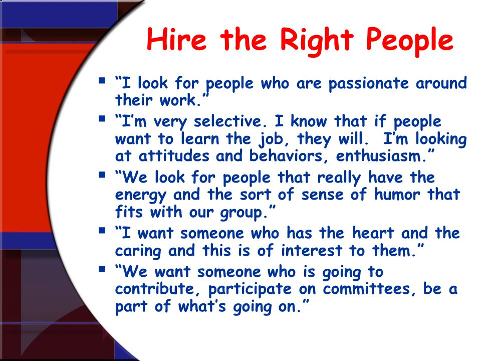 Hire the Right People I look for people who are passionate around their work. Im very selective. I know that if people want to learn the job, they wil