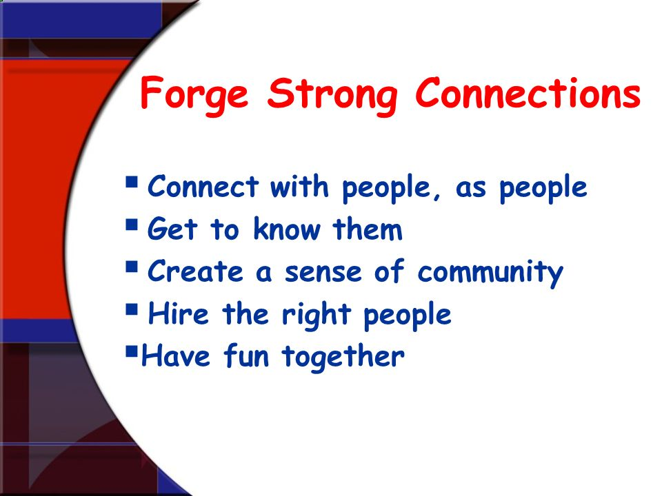 Forge Strong Connections Connect with people, as people Get to know them Create a sense of community Hire the right people Have fun together