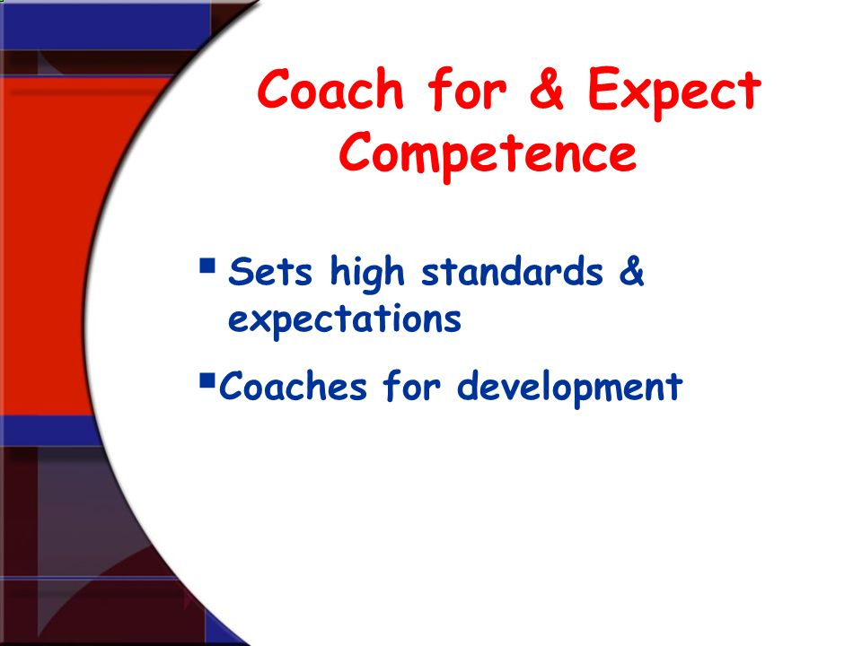 Coach for & Expect Competence Sets high standards & expectations Coaches for development
