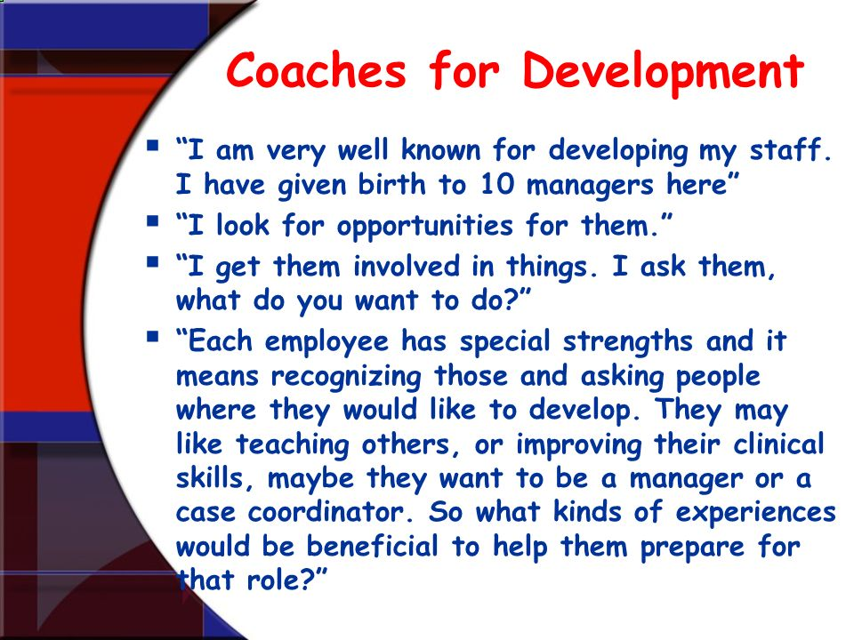 Coaches for Development I am very well known for developing my staff. I have given birth to 10 managers here I look for opportunities for them. I get