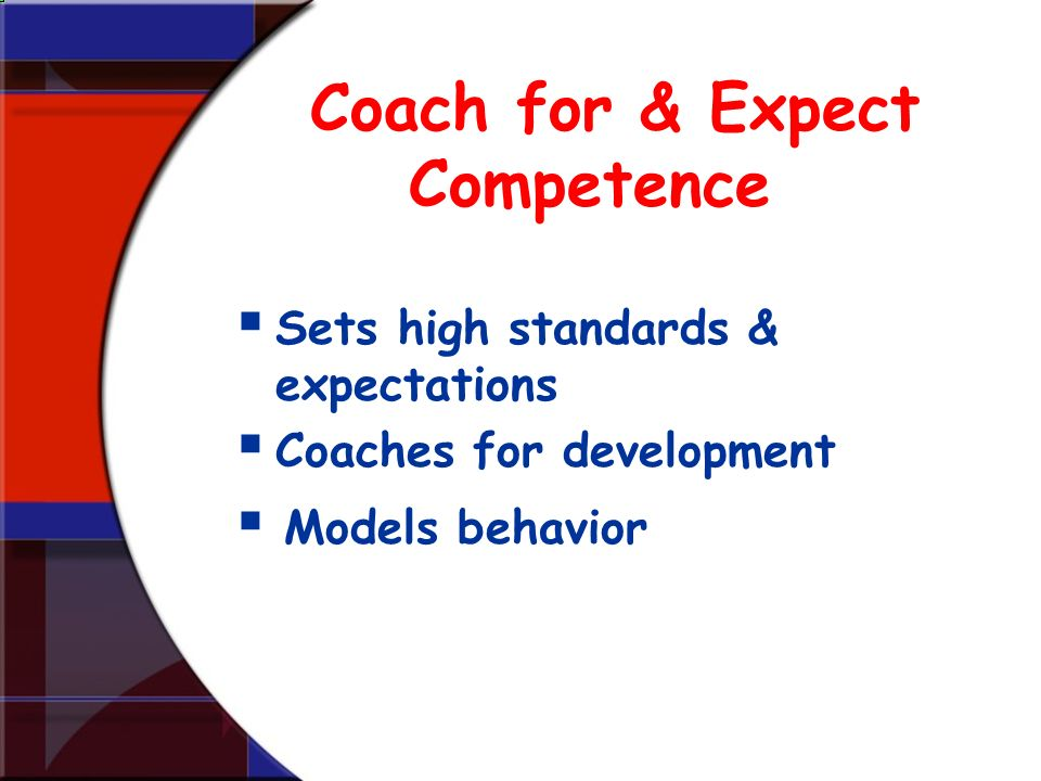 Coach for & Expect Competence Sets high standards & expectations Coaches for development Models behavior