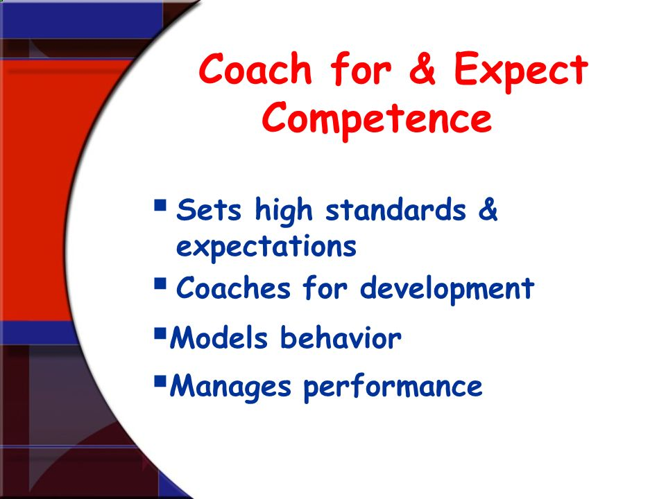 Coach for & Expect Competence Sets high standards & expectations Coaches for development Models behavior Manages performance