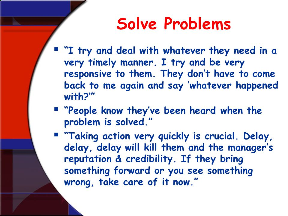 Solve Problems I try and deal with whatever they need in a very timely manner. I try and be very responsive to them. They dont have to come back to me