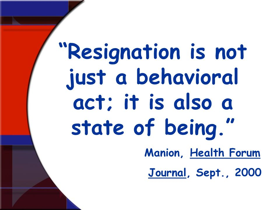 Resignation is not just a behavioral act; it is also a state of being. Manion, Health Forum Journal, Sept., 2000