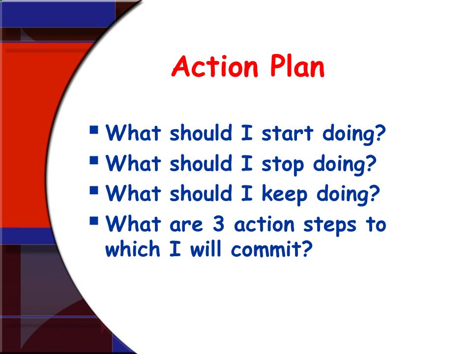 Action Plan What should I start doing? What should I stop doing? What should I keep doing? What are 3 action steps to which I will commit?