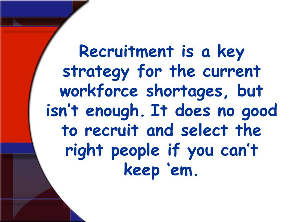 Recruitment is a key strategy for the current workforce shortages, but isnt enough. It does no good to recruit and select the right people if you cant