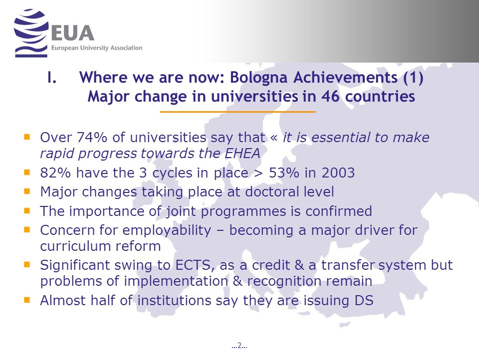 …2… I.Where we are now: Bologna Achievements (1) Major change in universities in 46 countries Over 74% of universities say that « it is essential to make rapid progress towards the EHEA 82% have the 3 cycles in place > 53% in 2003 Major changes taking place at doctoral level The importance of joint programmes is confirmed Concern for employability – becoming a major driver for curriculum reform Significant swing to ECTS, as a credit & a transfer system but problems of implementation & recognition remain Almost half of institutions say they are issuing DS