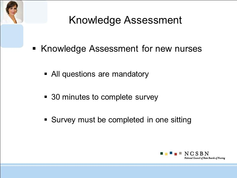 Knowledge Assessment Knowledge Assessment for new nurses All questions are mandatory 30 minutes to complete survey Survey must be completed in one sitting