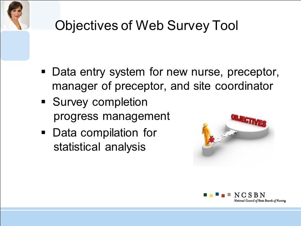 Objectives of Web Survey Tool Data entry system for new nurse, preceptor, manager of preceptor, and site coordinator Survey completion progress manage