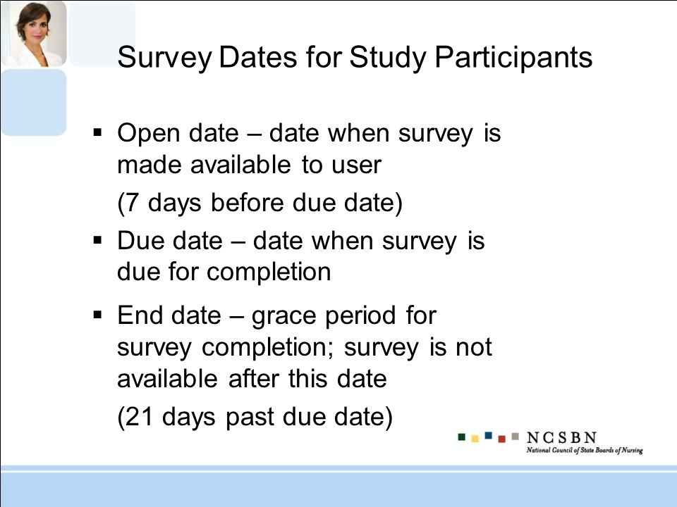 Survey Dates for Study Participants Open date – date when survey is made available to user (7 days before due date) Due date – date when survey is due for completion End date – grace period for survey completion; survey is not available after this date (21 days past due date)