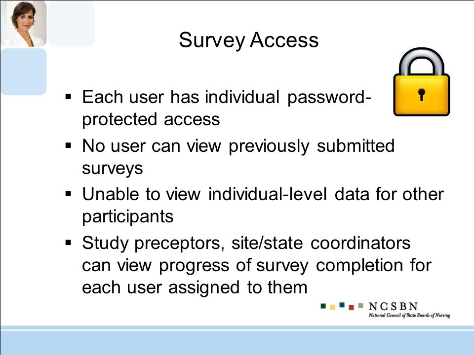 Survey Access Each user has individual password- protected access No user can view previously submitted surveys Unable to view individual-level data f