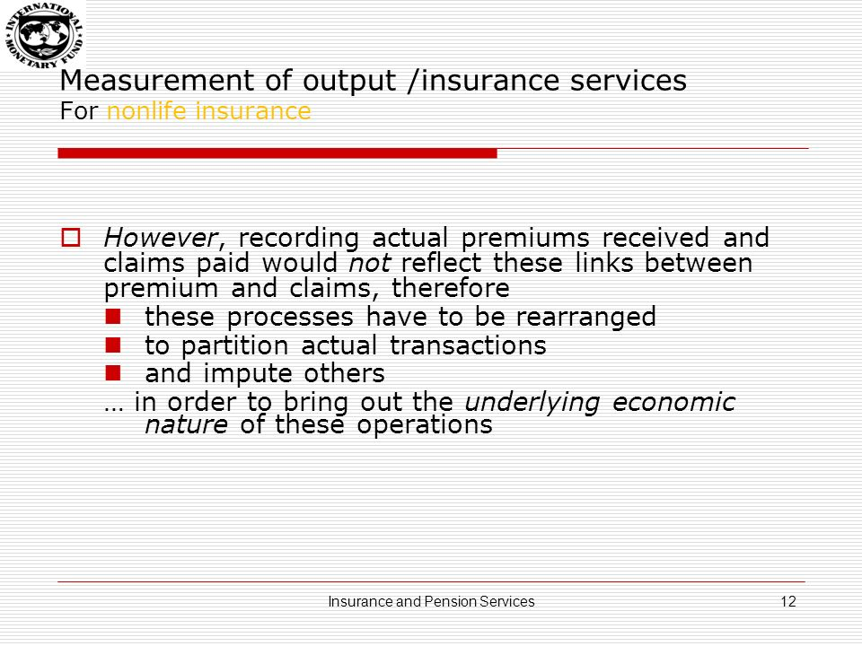 Measurement of output /insurance services For nonlife insurance: In order to mimic the premium setting policy of insurance companies, and to avoid extremely volatile, or even negative output of the insurance activity,… …we have to identify five separate items: premiums earned premium supplements expected claims claims payable adjusted for claims volatility insurance technical reserves 13Insurance and Pension Services