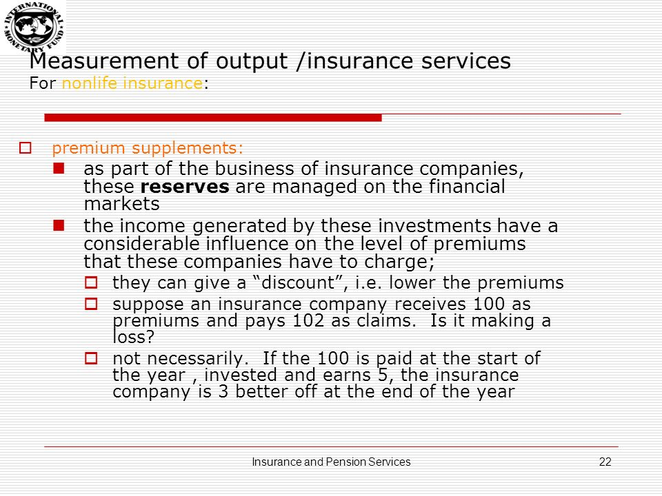Measurement of output /insurance services For nonlife insurance: premium supplements : consequently, the income earned is treated as being receivable by the policyholders who are then treated as paying it back to the insurance companies as premium supplements (=imputation) 23Insurance and Pension Services
