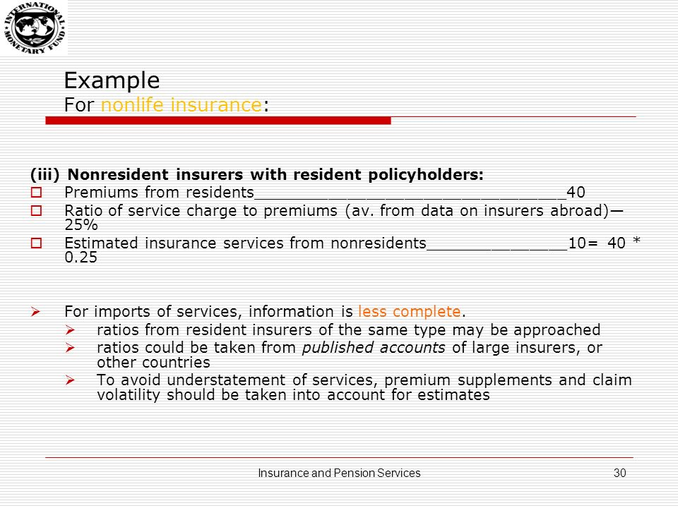 Example For nonlife insurances: Expectations approach (ex ante): actual premiums earned plus premium supplements minus adjusted claims incurred adjusted claims (and also to a lesser extent premium supplements) are estimated from a model based on past pattern of claims payable advisable to use information broken down by line of insurance Accounting approach (ex post): adjusted claims are determined by actual claims incurred plus the changes in equalization provisions* and, if necessary, contributions from own funds *equalization provision are funds the company sets aside to meet unexpectedly large claims output may be estimated based on sum of costs, plus an allowance for normal profit See paragraphs 17.26 – 17.29, SNA 2008 31Insurance and Pension Services