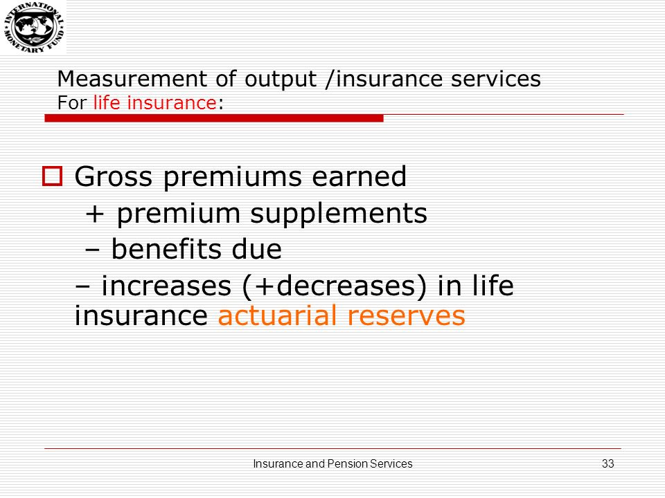 Measurement of output /insurance services For life insurance: Actuarial reserves: underwriting reserves for life insurance which, together with future premiums, serve to ensure that sufficient funds are available to pay all benefits to which an insured person may be entitled or: an actuarial reserve is a liability equal to the present value of the future expected cash flow of a contingent event; i.e.