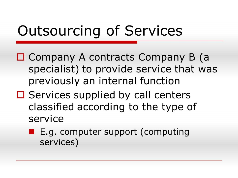 Outsourcing of Services Company A contracts Company B (a specialist) to provide service that was previously an internal function Services supplied by call centers classified according to the type of service E.g.