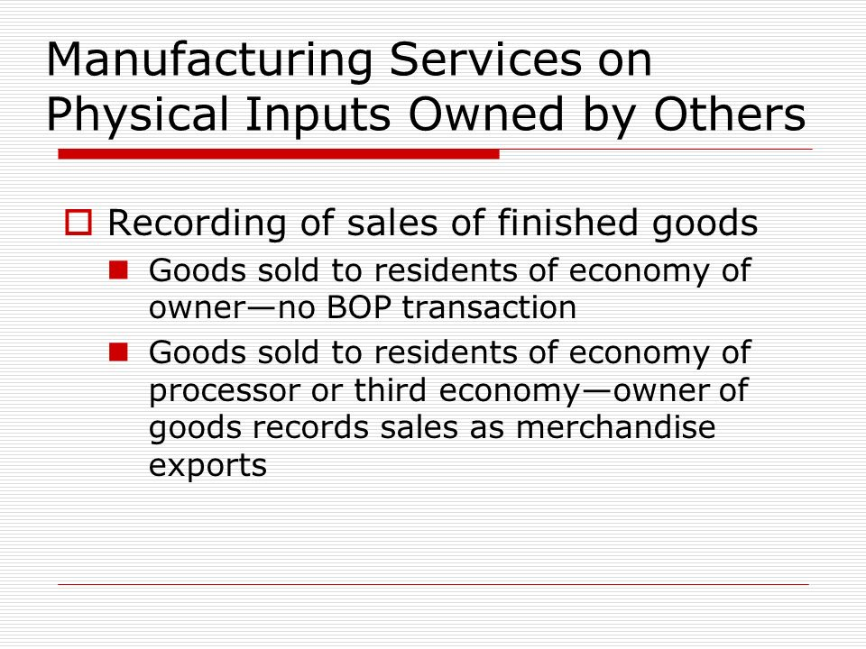 Manufacturing Services on Physical Inputs Owned by Others Recording of sales of finished goods Goods sold to residents of economy of ownerno BOP transaction Goods sold to residents of economy of processor or third economyowner of goods records sales as merchandise exports