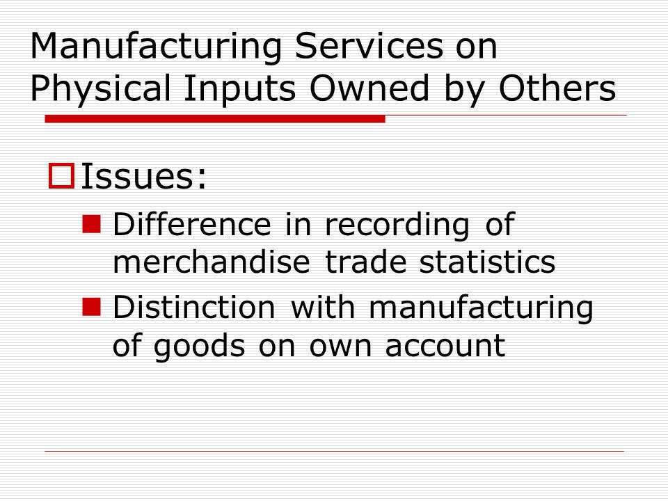 Manufacturing Services on Physical Inputs Owned by Others Issues: Difference in recording of merchandise trade statistics Distinction with manufacturing of goods on own account