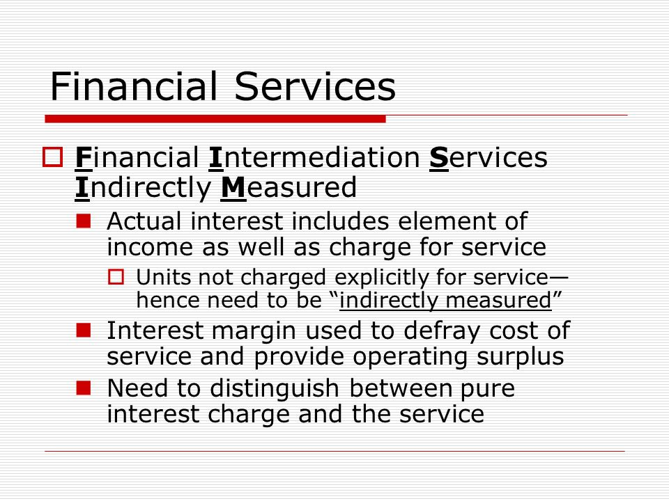 Financial Services Financial Intermediation Services Indirectly Measured Actual interest includes element of income as well as charge for service Units not charged explicitly for service hence need to be indirectly measured Interest margin used to defray cost of service and provide operating surplus Need to distinguish between pure interest charge and the service