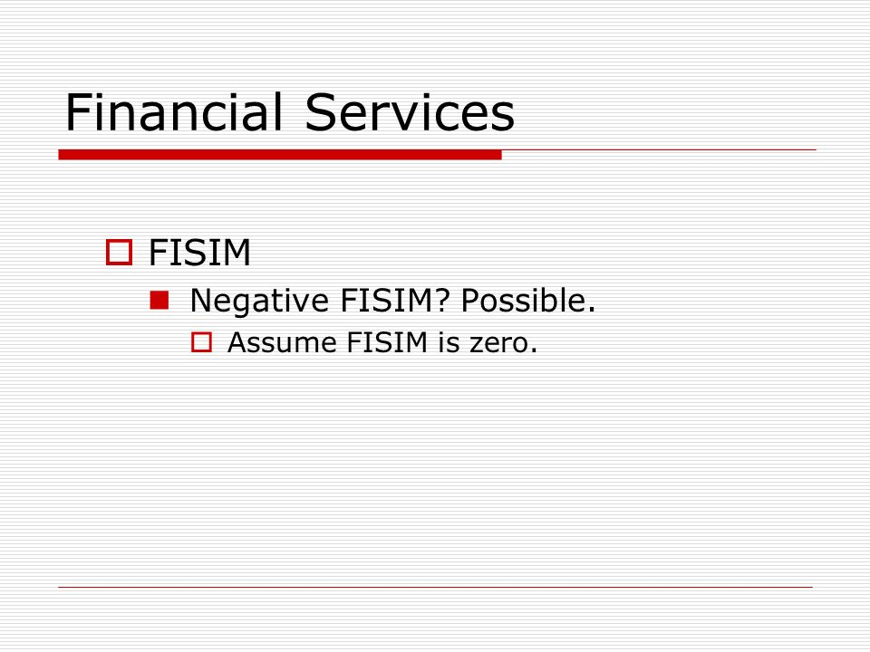 Financial Services FISIM Negative FISIM Possible. Assume FISIM is zero.