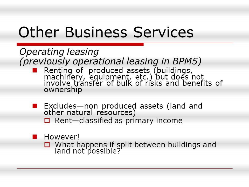 Other Business Services Operating leasing (previously operational leasing in BPM5) Renting of produced assets (buildings, machinery, equipment, etc.) but does not involve transfer of bulk of risks and benefits of ownership Excludesnon produced assets (land and other natural resources) Rentclassified as primary income However.