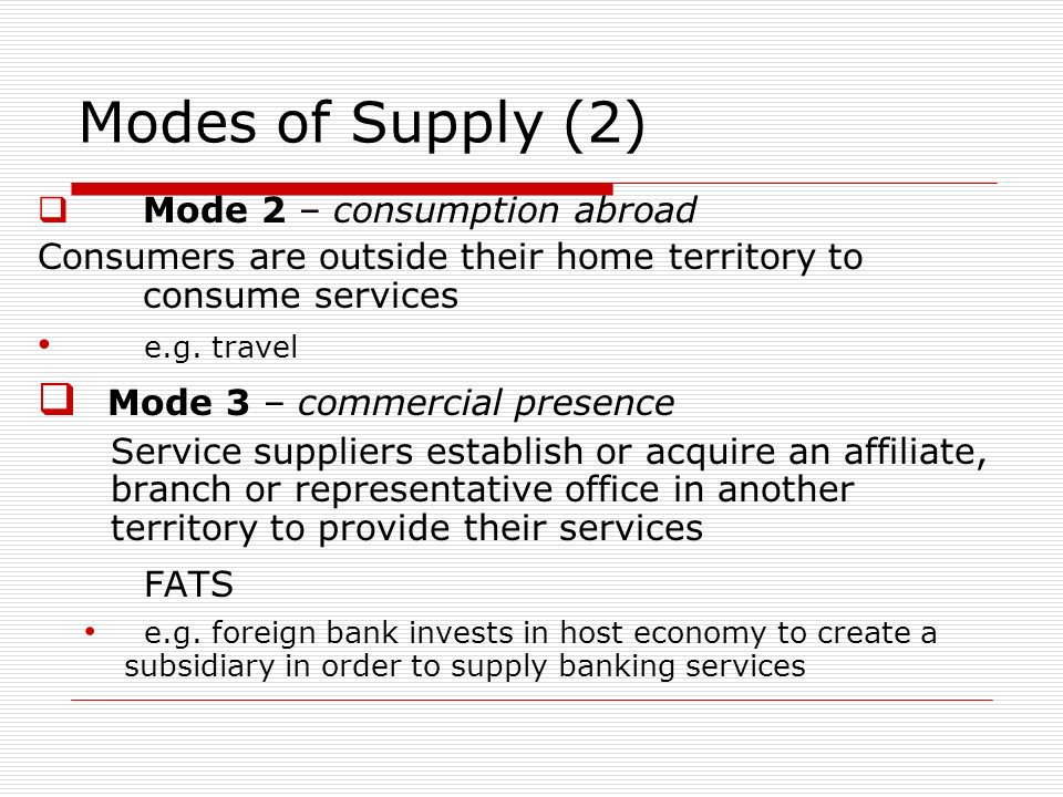 Modes of Supply (2) Mode 2 – consumption abroad Consumers are outside their home territory to consume services e.g.