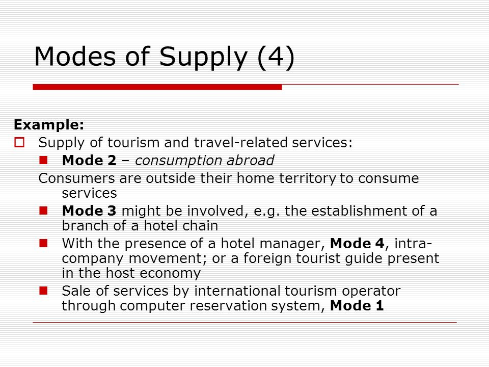 Modes of Supply (4) Example: Supply of tourism and travel-related services: Mode 2 – consumption abroad Consumers are outside their home territory to consume services Mode 3 might be involved, e.g.