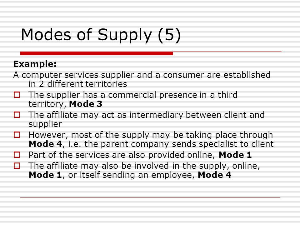Modes of Supply (5) Example: A computer services supplier and a consumer are established in 2 different territories The supplier has a commercial presence in a third territory, Mode 3 The affiliate may act as intermediary between client and supplier However, most of the supply may be taking place through Mode 4, i.e.