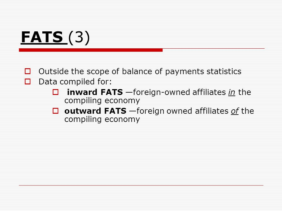 FATS (3) Outside the scope of balance of payments statistics Data compiled for: inward FATS foreign-owned affiliates in the compiling economy outward FATS foreign owned affiliates of the compiling economy