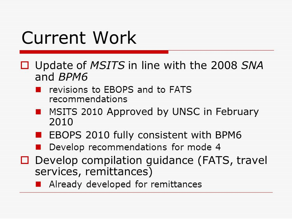 Current Work Update of MSITS in line with the 2008 SNA and BPM6 revisions to EBOPS and to FATS recommendations MSITS 2010 Approved by UNSC in February 2010 EBOPS 2010 fully consistent with BPM6 Develop recommendations for mode 4 Develop compilation guidance (FATS, travel services, remittances) Already developed for remittances